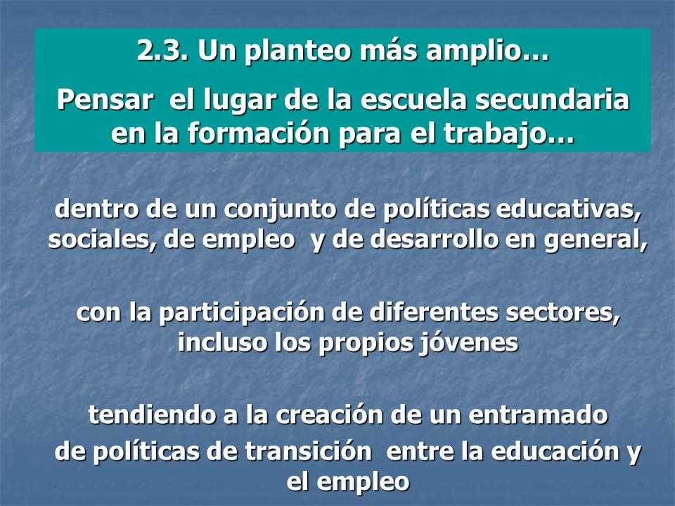 2.3. Un planteo más amplio… Pensar el lugar de la escuela secundaria en la formación para el trabajo… dentro de un conjunto de políticas educativas, s