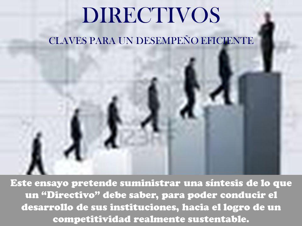 DIRECTIVOS CLAVES PARA UN DESEMPEÑO EFICIENTE Este ensayo pretende suministrar una síntesis de lo que un Directivo debe saber, para poder conducir el desarrollo de sus instituciones, hacia el logro de un competitividad realmente sustentable.