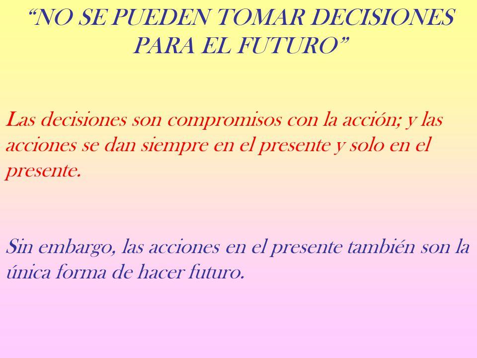 NO SE PUEDEN TOMAR DECISIONES PARA EL FUTURO Las decisiones son compromisos con la acción; y las acciones se dan siempre en el presente y solo en el presente.