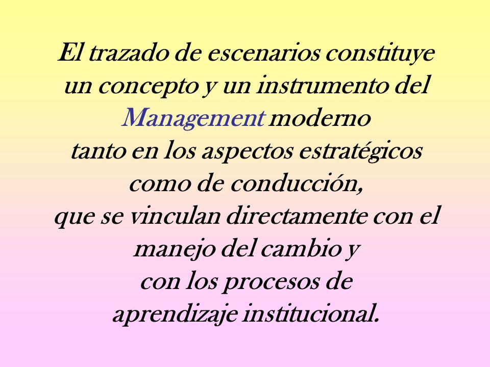 El trazado de escenarios constituye un concepto y un instrumento del Management moderno tanto en los aspectos estratégicos como de conducción, que se vinculan directamente con el manejo del cambio y con los procesos de aprendizaje institucional.