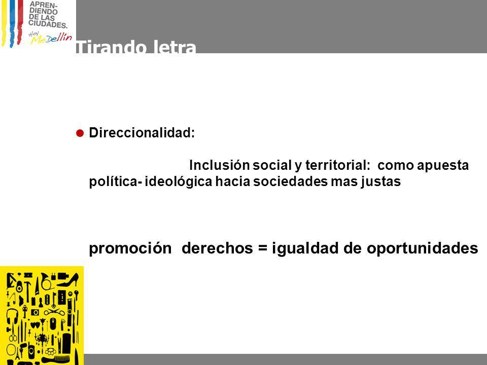 Tirando letra Direccionalidad: Inclusión social y territorial: como apuesta política- ideológica hacia sociedades mas justas promoción derechos = igualdad de oportunidades