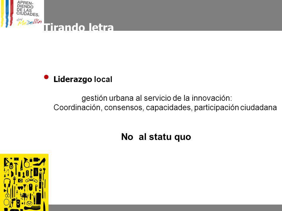 Tirando letra Liderazgo local gestión urbana al servicio de la innovación: Coordinación, consensos, capacidades, participación ciudadana No al statu quo