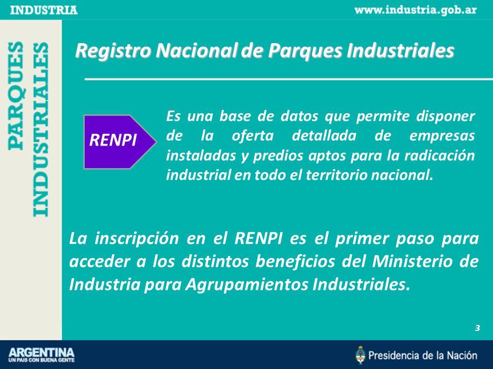 Registro Nacional de Parques Industriales 3 RENPI La inscripción en el RENPI es el primer paso para acceder a los distintos beneficios del Ministerio de Industria para Agrupamientos Industriales.