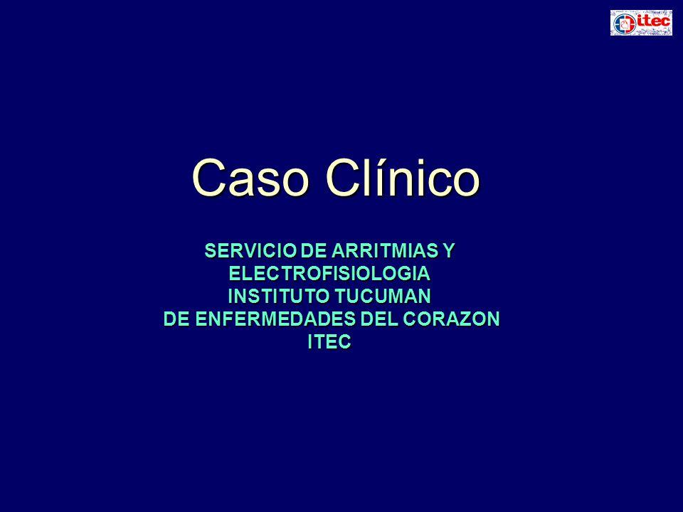 Caso Clínico SERVICIO DE ARRITMIAS Y ELECTROFISIOLOGIA INSTITUTO TUCUMAN DE ENFERMEDADES DEL CORAZON DE ENFERMEDADES DEL CORAZONITEC