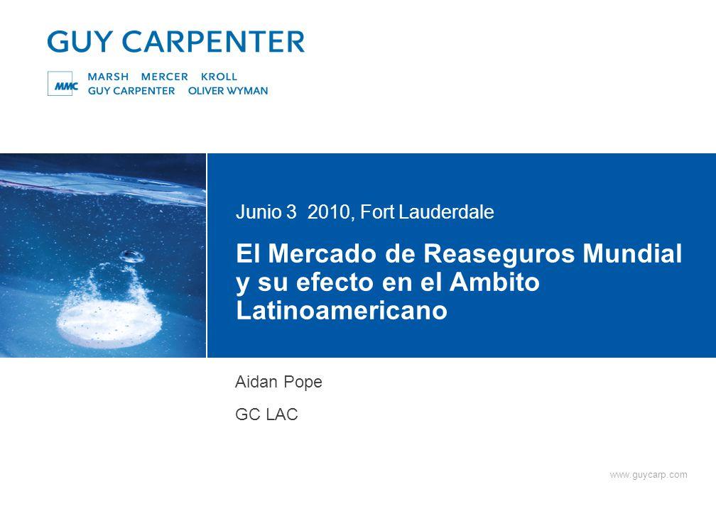 www.guycarp.com El Mercado de Reaseguros Mundial y su efecto en el Ambito Latinoamericano Junio 3 2010, Fort Lauderdale Aidan Pope GC LAC