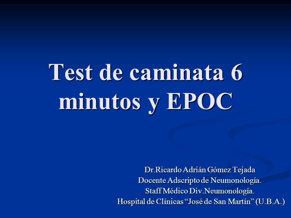 Test de caminata 6 minutos y EPOC Dr.Ricardo Adrián Gómez Tejada Docente Adscripto de Neumonología. Staff Médico Div.Neumonología. Hospital de Clínica