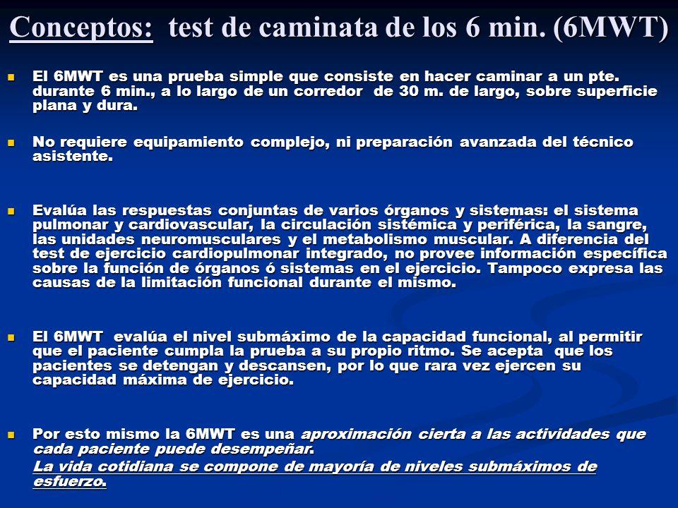 Conceptos: test de caminata de los 6 min. (6MWT) El 6MWT es una prueba simple que consiste en hacer caminar a un pte. durante 6 min., a lo largo de un