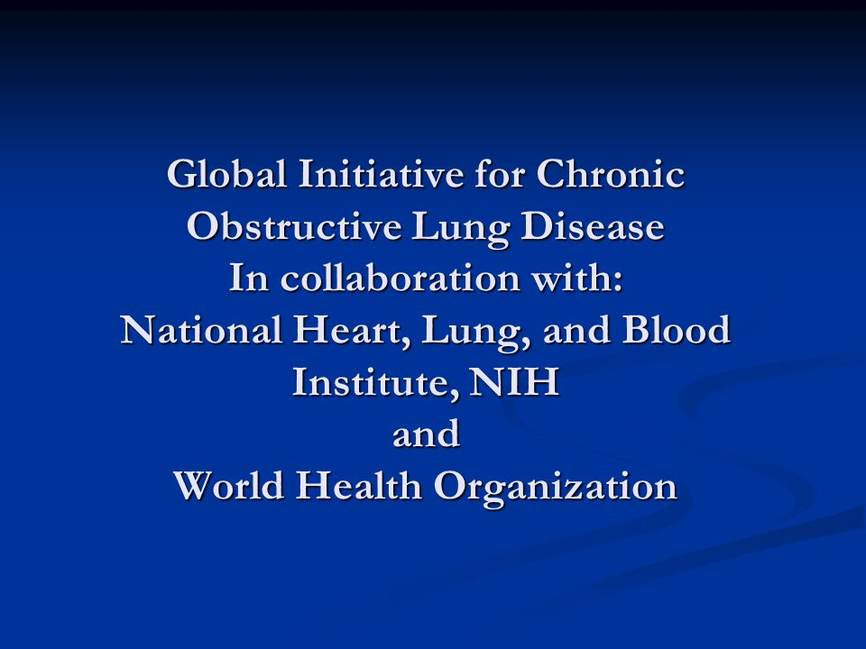 Global Initiative for Chronic Obstructive Lung Disease In collaboration with: National Heart, Lung, and Blood Institute, NIH and World Health Organiza