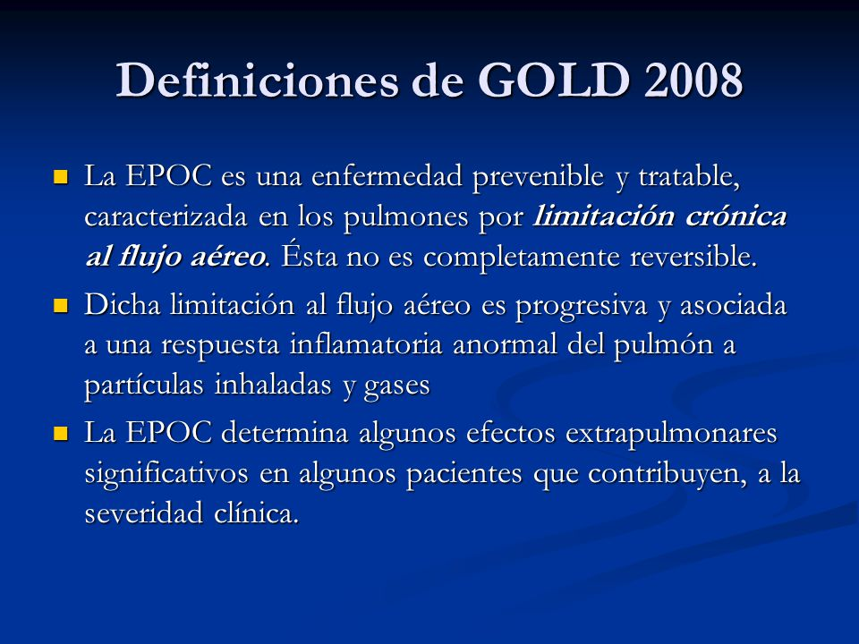Definiciones de GOLD 2008 La EPOC es una enfermedad prevenible y tratable, caracterizada en los pulmones por limitación crónica al flujo aéreo. Ésta n