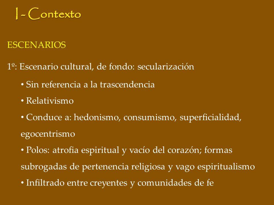 ESCENARIOS 1º: Escenario cultural, de fondo: secularización Sin referencia a la trascendencia Relativismo Conduce a: hedonismo, consumismo, superficia