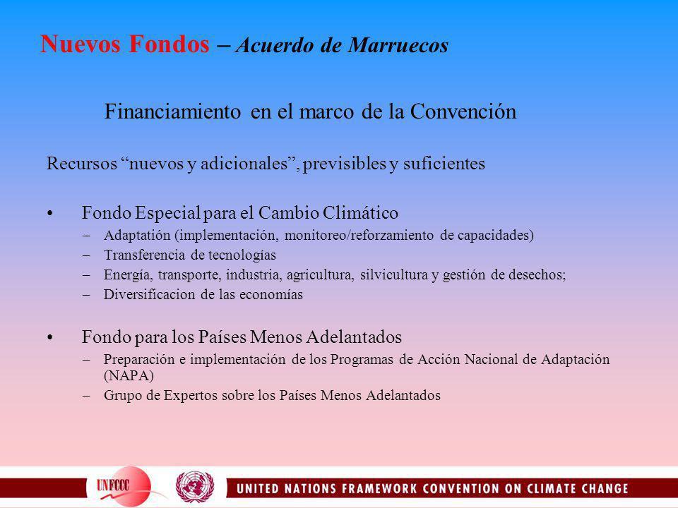 Nuevos Fondos – Acuerdo de Marruecos Financiamiento en el marco de la Convención Recursos nuevos y adicionales, previsibles y suficientes Fondo Especial para el Cambio Climático –Adaptatión (implementación, monitoreo/reforzamiento de capacidades) –Transferencia de tecnologías –Energía, transporte, industria, agricultura, silvicultura y gestión de desechos; –Diversificacion de las economías Fondo para los Países Menos Adelantados –Preparación e implementación de los Programas de Acción Nacional de Adaptación (NAPA) –Grupo de Expertos sobre los Países Menos Adelantados