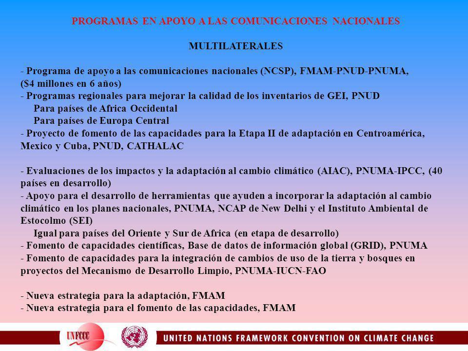 PROGRAMAS EN APOYO A LAS COMUNICACIONES NACIONALES MULTILATERALES - Programa de apoyo a las comunicaciones nacionales (NCSP), FMAM-PNUD-PNUMA, ($4 millones en 6 años) - Programas regionales para mejorar la calidad de los inventarios de GEI, PNUD Para países de Africa Occidental Para países de Europa Central - Proyecto de fomento de las capacidades para la Etapa II de adaptación en Centroamérica, Mexico y Cuba, PNUD, CATHALAC - Evaluaciones de los impactos y la adaptación al cambio climático (AIAC), PNUMA-IPCC, (40 países en desarrollo) - Apoyo para el desarrollo de herramientas que ayuden a incorporar la adaptación al cambio climático en los planes nacionales, PNUMA, NCAP de New Delhi y el Instituto Ambiental de Estocolmo (SEI) Igual para países del Oriente y Sur de Africa (en etapa de desarrollo) - Fomento de capacidades científicas, Base de datos de información global (GRID), PNUMA - Fomento de capacidades para la integración de cambios de uso de la tierra y bosques en proyectos del Mecanismo de Desarrollo Limpio, PNUMA-IUCN-FAO - Nueva estrategia para la adaptación, FMAM - Nueva estrategia para el fomento de las capacidades, FMAM