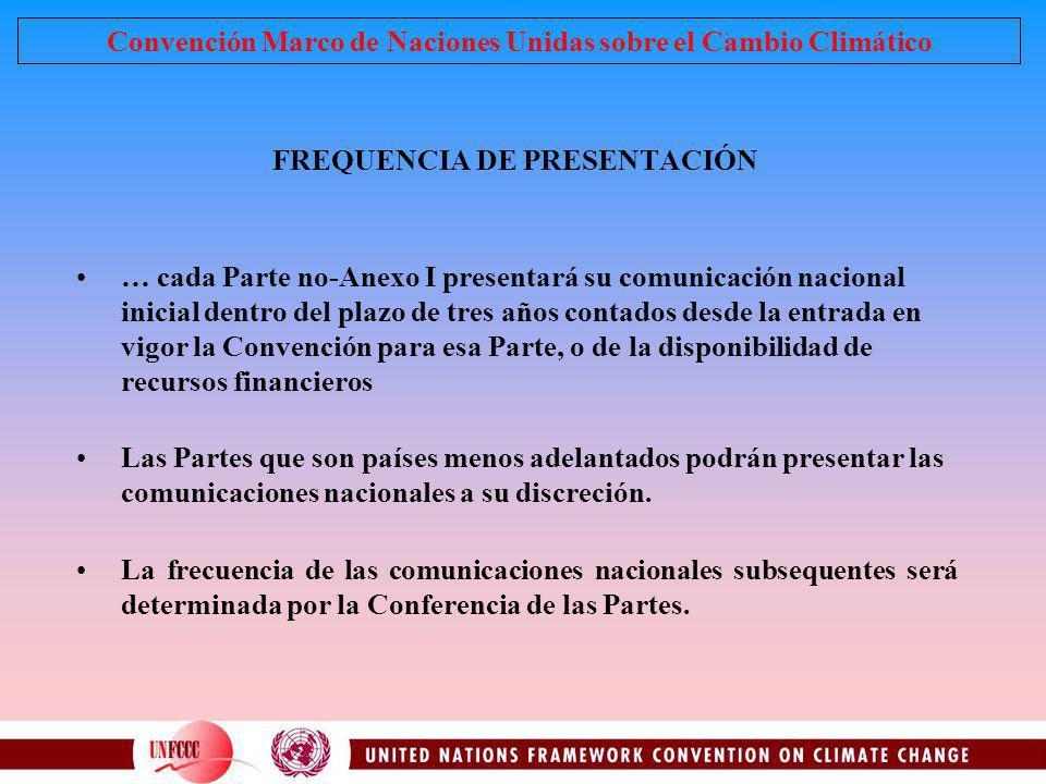 FREQUENCIA DE PRESENTACIÓN … cada Parte no-Anexo I presentará su comunicación nacional inicial dentro del plazo de tres años contados desde la entrada
