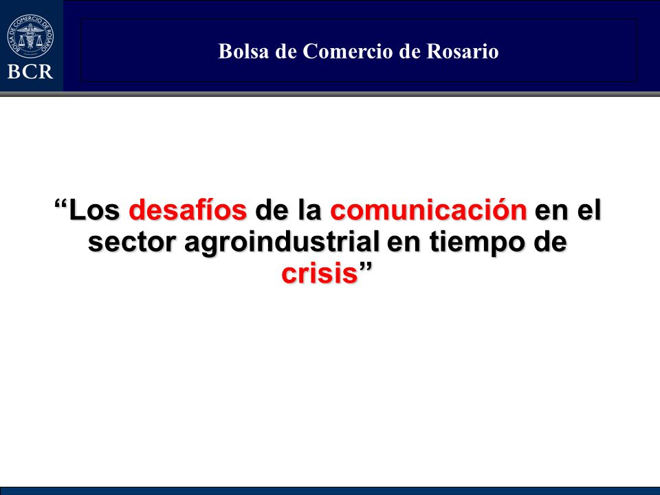 Bolsa de Comercio de Rosario Los desafíos de la comunicación en el sector agroindustrial en tiempo de crisis