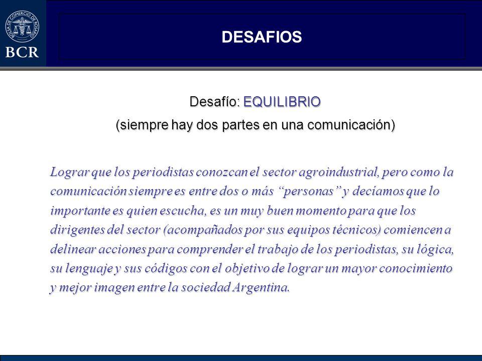 DESAFIOS Desafío: EQUILIBRIO (siempre hay dos partes en una comunicación) Lograr que los periodistas conozcan el sector agroindustrial, pero como la c