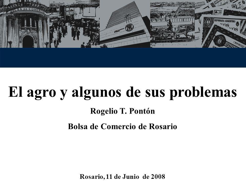 El agro y algunos de sus problemas Rogelio T. Pontón Bolsa de Comercio de Rosario Rosario, 11 de Junio de 2008