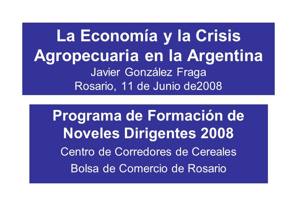 La Economía y la Crisis Agropecuaria en la Argentina Javier González Fraga Rosario, 11 de Junio de2008 Programa de Formación de Noveles Dirigentes 2008 Centro de Corredores de Cereales Bolsa de Comercio de Rosario
