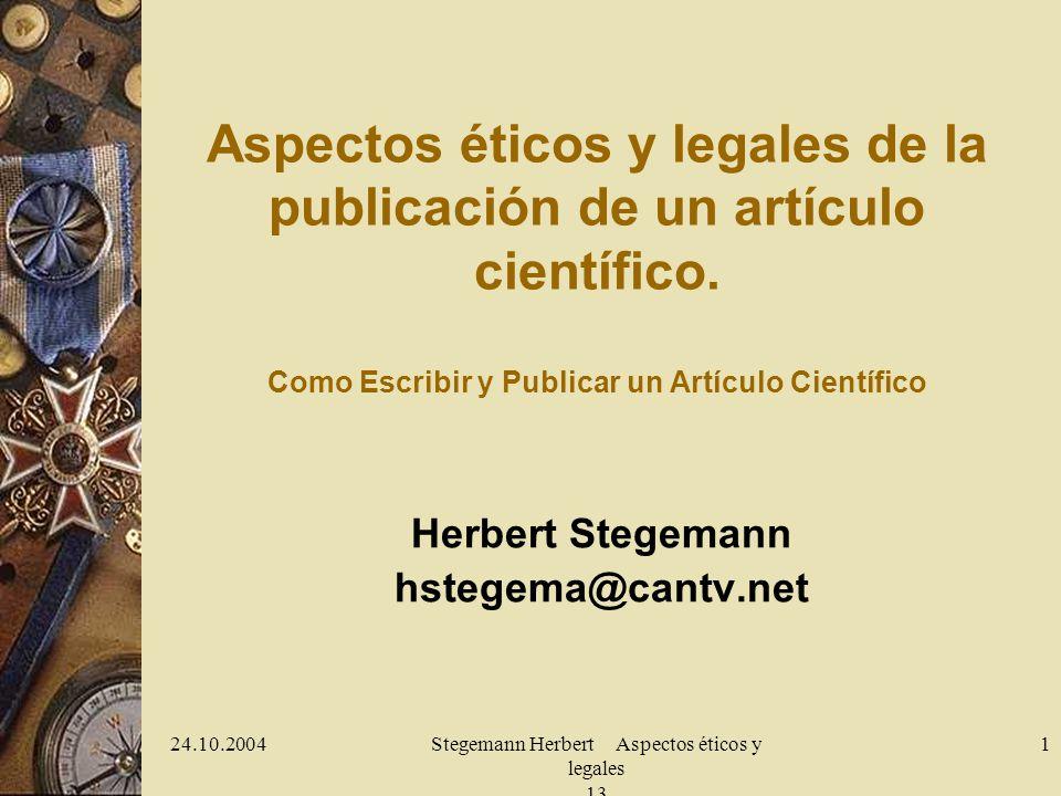 24.10.2004Stegemann Herbert Aspectos éticos y legales 13 1 Aspectos éticos y legales de la publicación de un artículo científico. Como Escribir y Publ