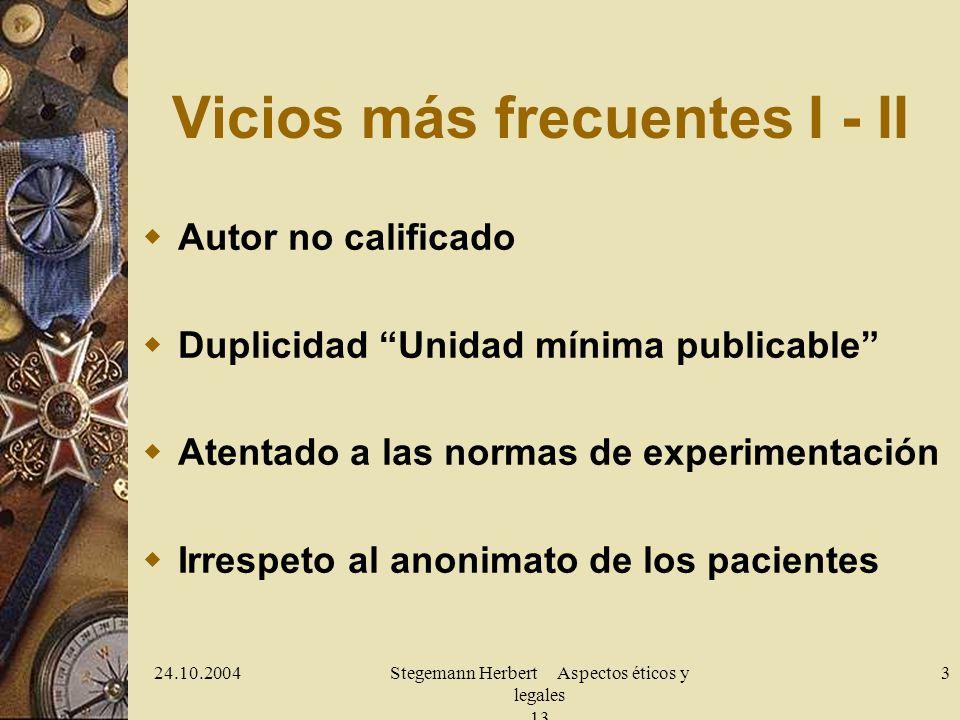 24.10.2004Stegemann Herbert Aspectos éticos y legales 13 3 Vicios más frecuentes I - II Autor no calificado Duplicidad Unidad mínima publicable Atentado a las normas de experimentación Irrespeto al anonimato de los pacientes