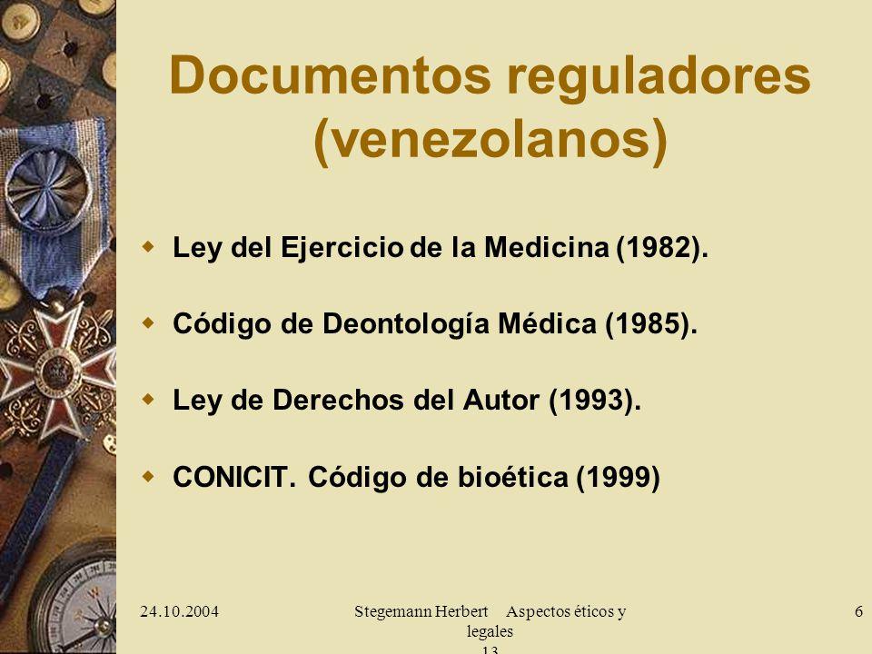 24.10.2004Stegemann Herbert Aspectos éticos y legales 13 6 Documentos reguladores (venezolanos) Ley del Ejercicio de la Medicina (1982). Código de Deo
