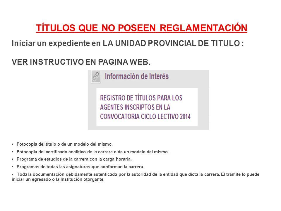 TÍTULOS QUE NO POSEEN REGLAMENTACIÓN Iniciar un expediente en LA UNIDAD PROVINCIAL DE TITULO : VER INSTRUCTIVO EN PAGINA WEB.