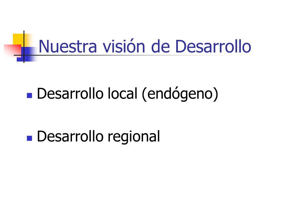 Nuestra visión de Desarrollo Desarrollo local (endógeno) Desarrollo regional