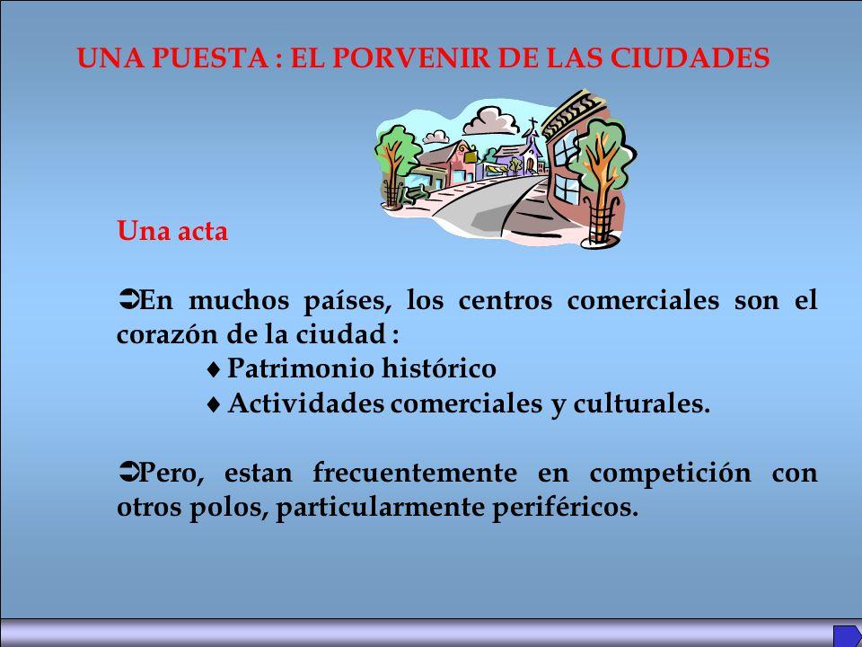 UNA PUESTA : EL PORVENIR DE LAS CIUDADES Una acta En muchos países, los centros comerciales son el corazón de la ciudad : Patrimonio histórico Actividades comerciales y culturales.