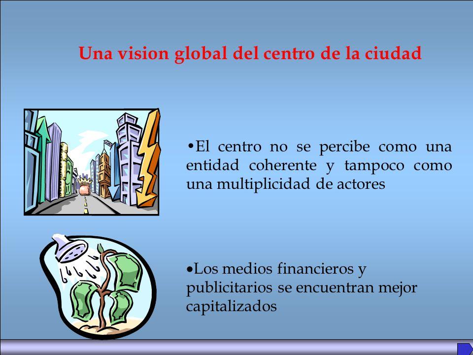 El centro no se percibe como una entidad coherente y tampoco como una multiplicidad de actores Una vision global del centro de la ciudad Los medios financieros y publicitarios se encuentran mejor capitalizados