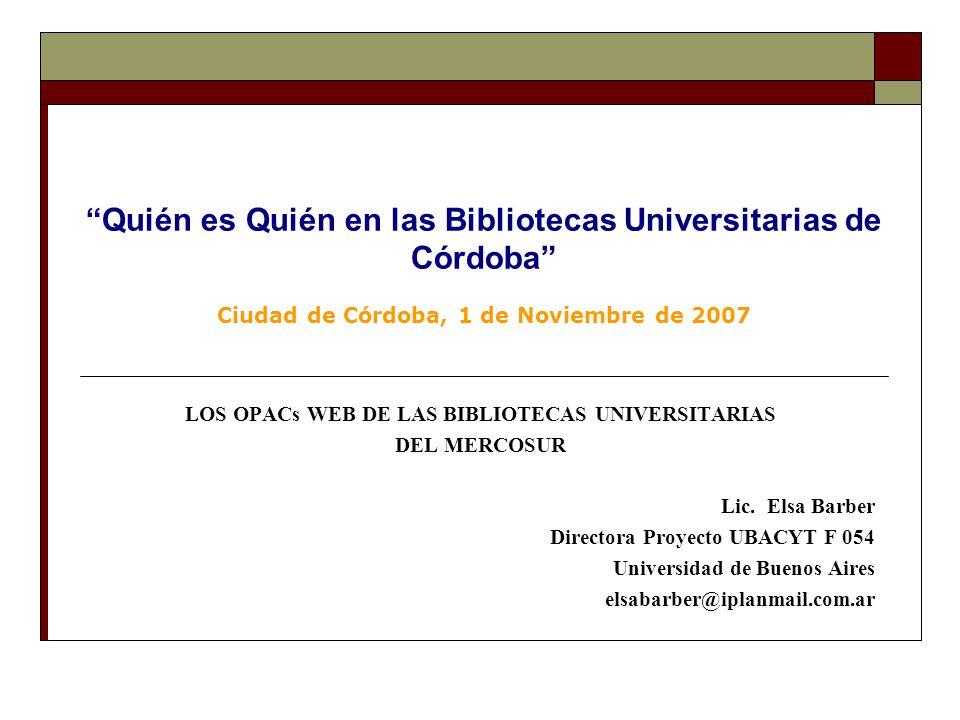 Quién es Quién en las Bibliotecas Universitarias de Córdoba Ciudad de Córdoba, 1 de Noviembre de 2007 LOS OPACs WEB DE LAS BIBLIOTECAS UNIVERSITARIAS DEL MERCOSUR Lic.