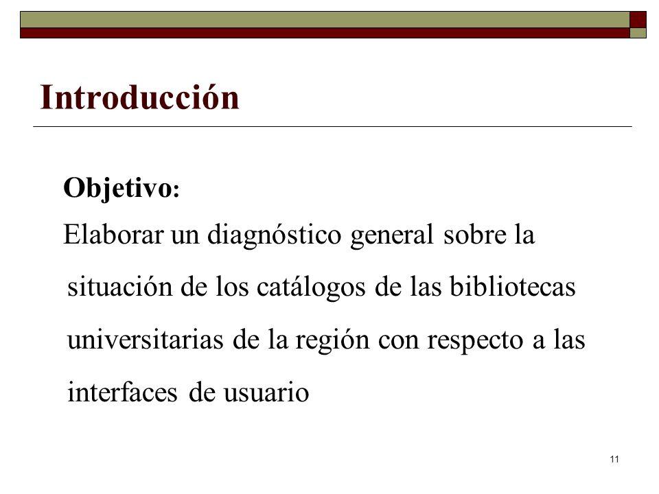 11 Objetivo : Elaborar un diagnóstico general sobre la situación de los catálogos de las bibliotecas universitarias de la región con respecto a las interfaces de usuario Introducción