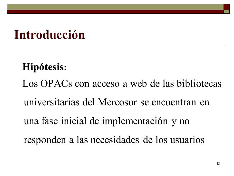 13 Hipótesis : Los OPACs con acceso a web de las bibliotecas universitarias del Mercosur se encuentran en una fase inicial de implementación y no responden a las necesidades de los usuarios Introducción