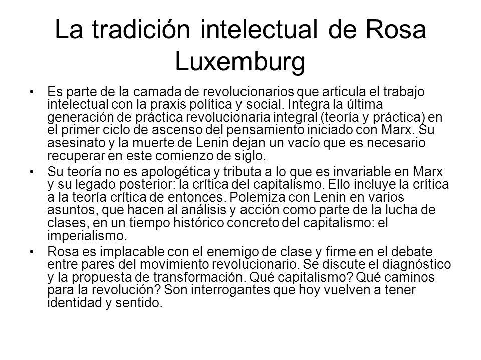 La tradición intelectual de Rosa Luxemburg Es parte de la camada de revolucionarios que articula el trabajo intelectual con la praxis política y social.