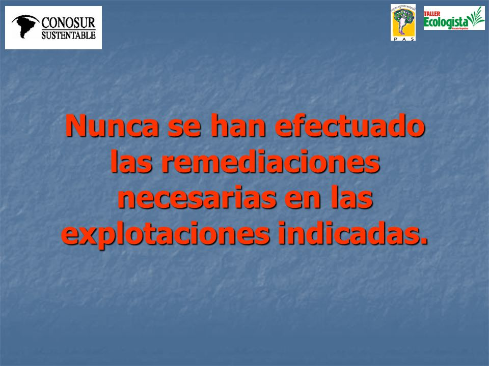 Nunca se han efectuado las remediaciones necesarias en las explotaciones indicadas.