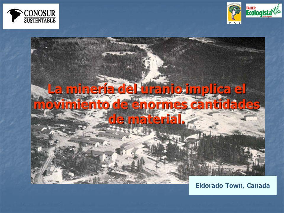 Eldorado Town, Canada La minería del uranio implica el movimiento de enormes cantidades de material.