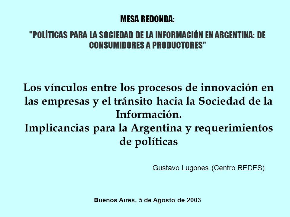 MESA REDONDA: POLÍTICAS PARA LA SOCIEDAD DE LA INFORMACIÓN EN ARGENTINA: DE CONSUMIDORES A PRODUCTORES Los vínculos entre los procesos de innovación en las empresas y el tránsito hacia la Sociedad de la Información.