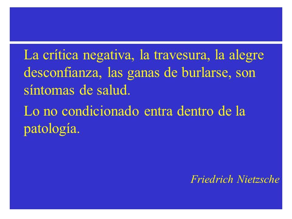 La crítica negativa, la travesura, la alegre desconfianza, las ganas de burlarse, son síntomas de salud.