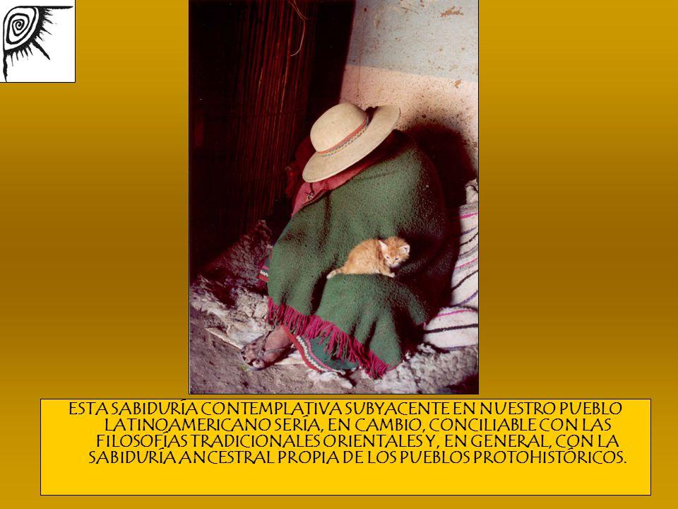 ESTA SABIDURÍA CONTEMPLATIVA SUBYACENTE EN NUESTRO PUEBLO LATINOAMERICANO SERÍA, EN CAMBIO, CONCILIABLE CON LAS FILOSOFÍAS TRADICIONALES ORIENTALES Y, EN GENERAL, CON LA SABIDURÍA ANCESTRAL PROPIA DE LOS PUEBLOS PROTOHISTÓRICOS.