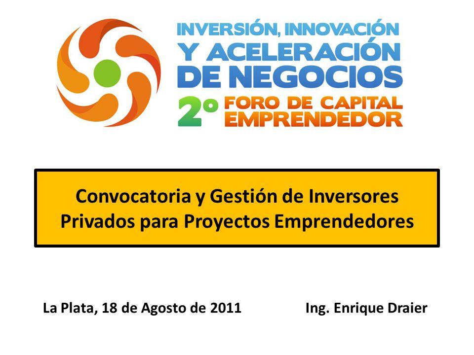 Convocatoria y Gestión de Inversores Privados para Proyectos Emprendedores La Plata, 18 de Agosto de 2011 Ing.