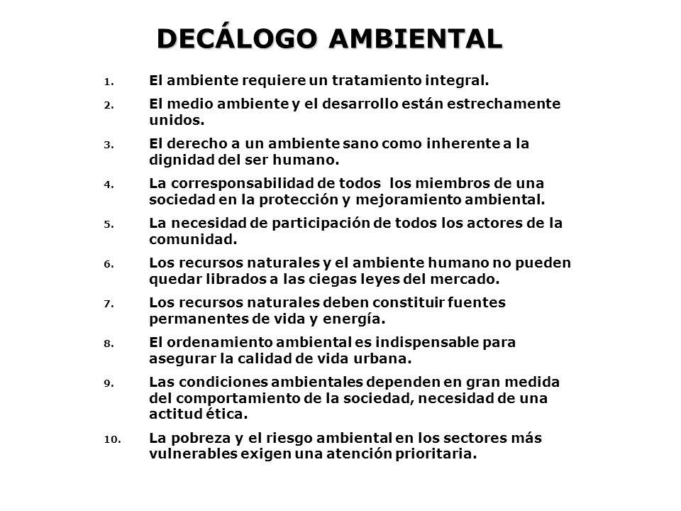 DECÁLOGO AMBIENTAL 1. El ambiente requiere un tratamiento integral. 2. El medio ambiente y el desarrollo están estrechamente unidos. 3. El derecho a u
