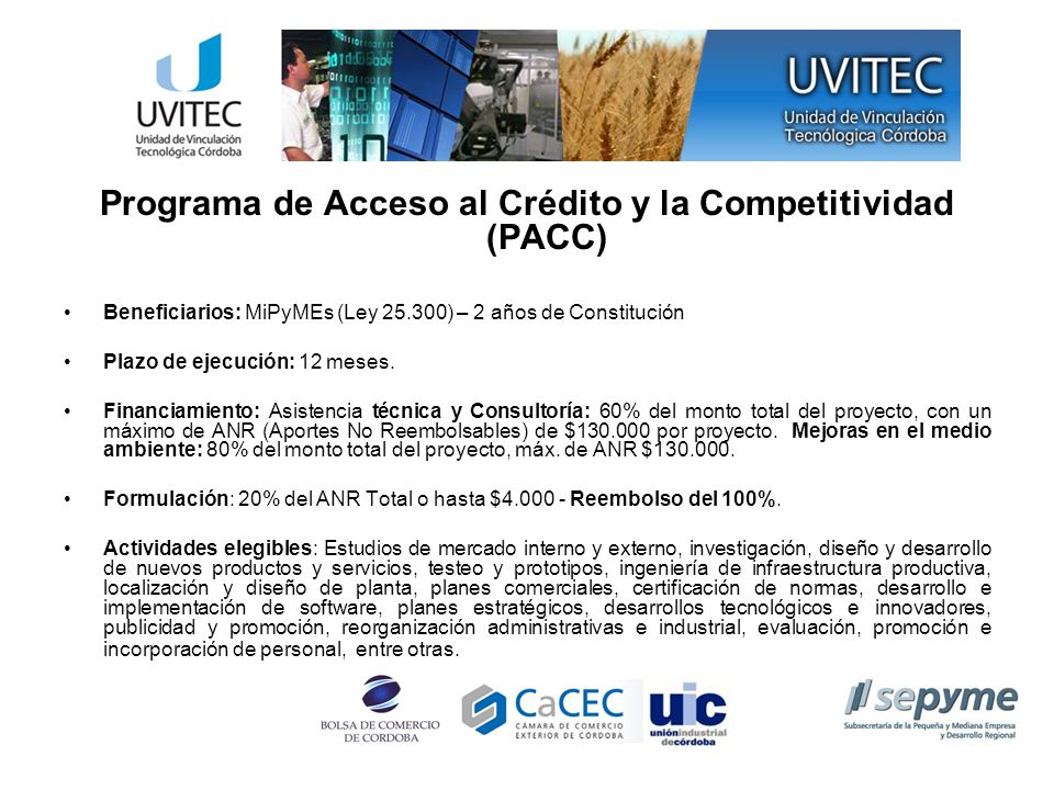 Programa de Acceso al Crédito y la Competitividad (PACC) Beneficiarios: MiPyMEs (Ley 25.300) – 2 años de Constitución Plazo de ejecución: 12 meses.