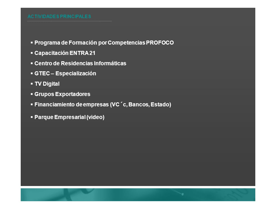 Programa de Formación por Competencias PROFOCO Capacitación ENTRA 21 Centro de Residencias Informáticas GTEC – Especialización TV Digital Grupos Exportadores Financiamiento de empresas (VC´c, Bancos, Estado) Parque Empresarial (video) ACTIVIDADES PRINCIPALES