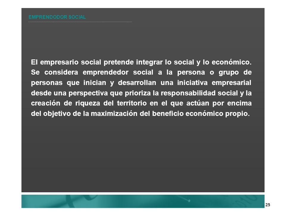 25 El empresario social pretende integrar lo social y lo económico. Se considera emprendedor social a la persona o grupo de personas que inician y des