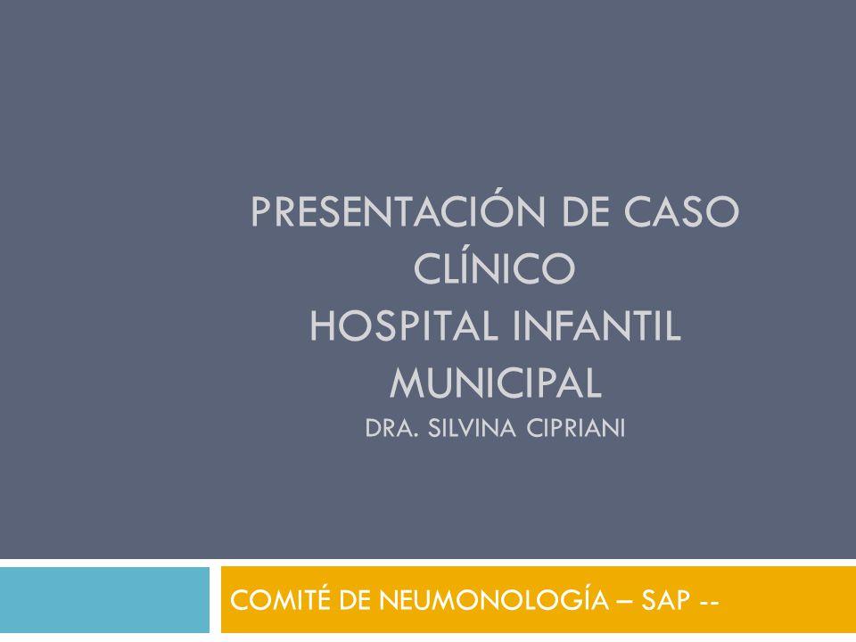 PRESENTACIÓN DE CASO CLÍNICO HOSPITAL INFANTIL MUNICIPAL DRA. SILVINA CIPRIANI COMITÉ DE NEUMONOLOGÍA – SAP --