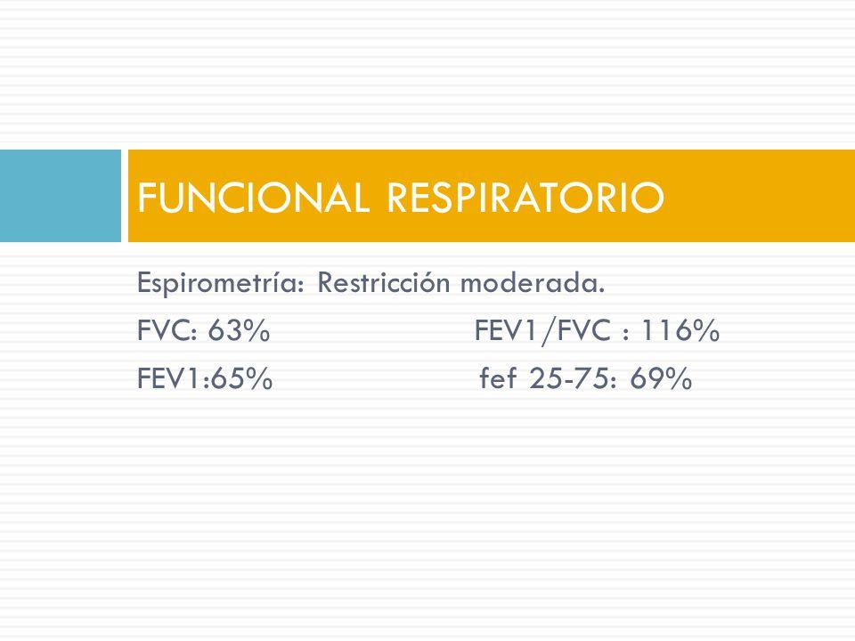 Espirometría: Restricción moderada. FVC: 63% FEV1/FVC : 116% FEV1:65% fef 25-75: 69% FUNCIONAL RESPIRATORIO