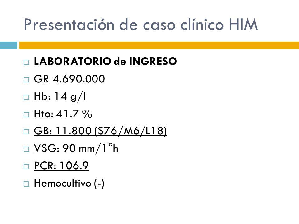 Presentación de caso clínico HIM LABORATORIO de INGRESO GR 4.690.000 Hb: 14 g/l Hto: 41.7 % GB: 11.800 (S76/M6/L18) VSG: 90 mm/1°h PCR: 106.9 Hemocult