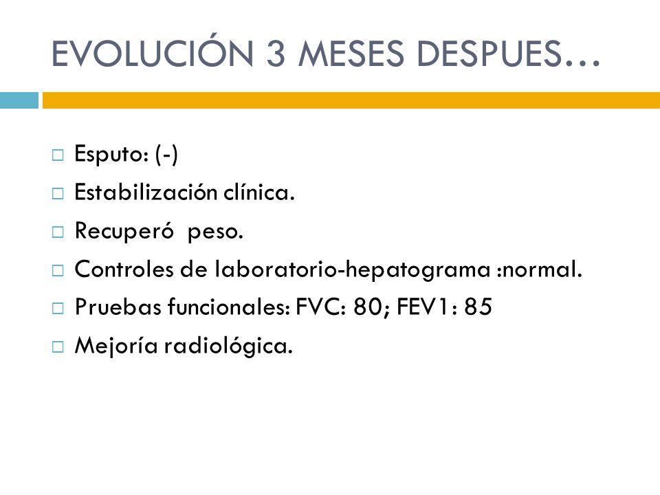 EVOLUCIÓN 3 MESES DESPUES… Esputo: (-) Estabilización clínica. Recuperó peso. Controles de laboratorio-hepatograma :normal. Pruebas funcionales: FVC: