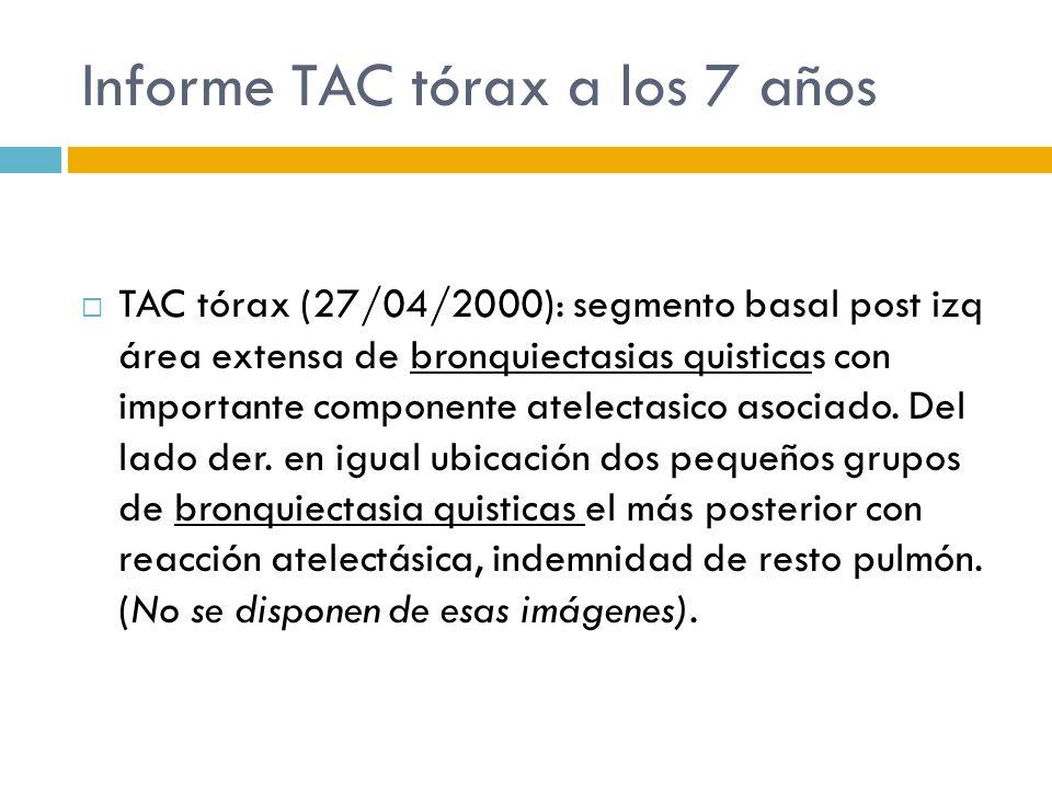 Informe TAC tórax a los 7 años TAC tórax (27/04/2000): segmento basal post izq área extensa de bronquiectasias quisticas con importante componente ate