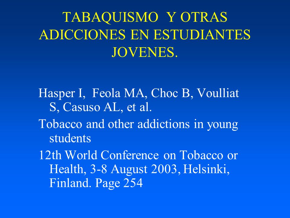 TABAQUISMO Y OTRAS ADICCIONES EN ESTUDIANTES JOVENES. Hasper I, Feola MA, Choc B, Voulliat S, Casuso AL, et al. Tobacco and other addictions in young