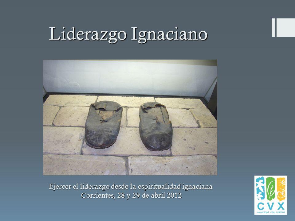 Liderazgo Ignaciano Ejercer el liderazgo desde la espiritualidad ignaciana Corrientes, 28 y 29 de abril 2012