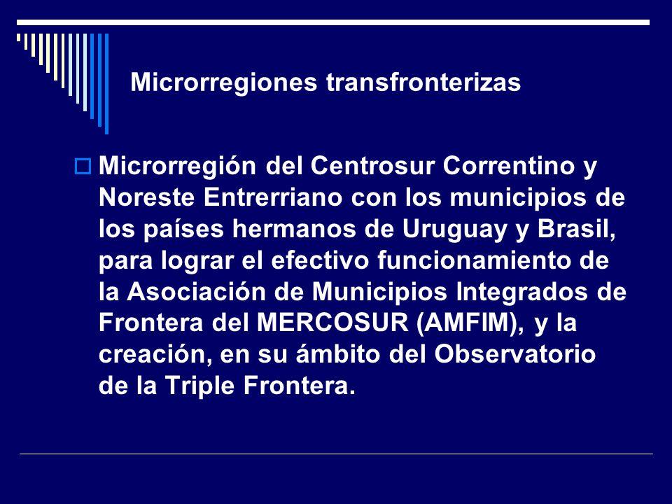 Microrregiones transfronterizas Microrregión del Centrosur Correntino y Noreste Entrerriano con los municipios de los países hermanos de Uruguay y Brasil, para lograr el efectivo funcionamiento de la Asociación de Municipios Integrados de Frontera del MERCOSUR (AMFIM), y la creación, en su ámbito del Observatorio de la Triple Frontera.